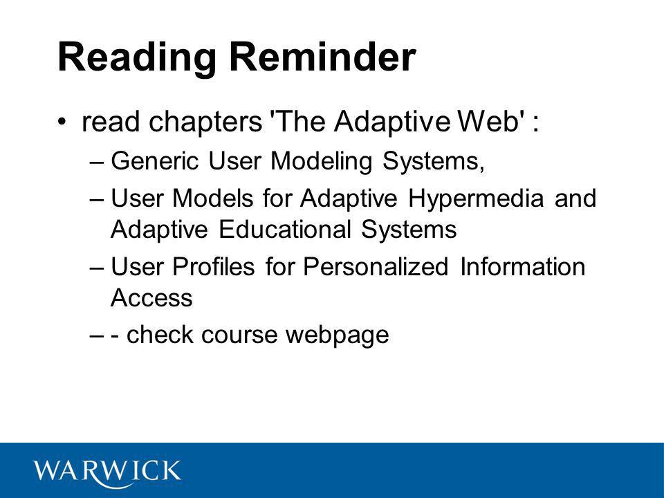 Reading Reminder read chapters The Adaptive Web : –Generic User Modeling Systems, –User Models for Adaptive Hypermedia and Adaptive Educational Systems –User Profiles for Personalized Information Access –- check course webpage