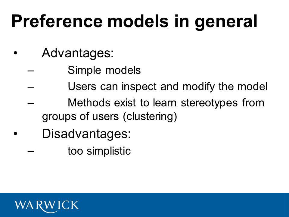Preference models in general Advantages: – Simple models – Users can inspect and modify the model – Methods exist to learn stereotypes from groups of users (clustering) Disadvantages: – too simplistic