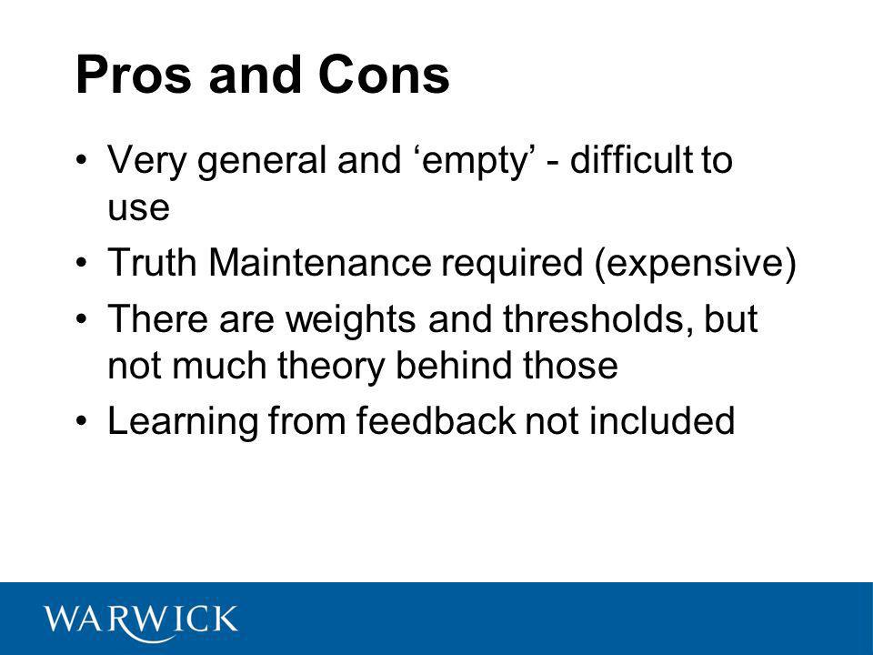 Pros and Cons Very general and empty - difficult to use Truth Maintenance required (expensive) There are weights and thresholds, but not much theory behind those Learning from feedback not included