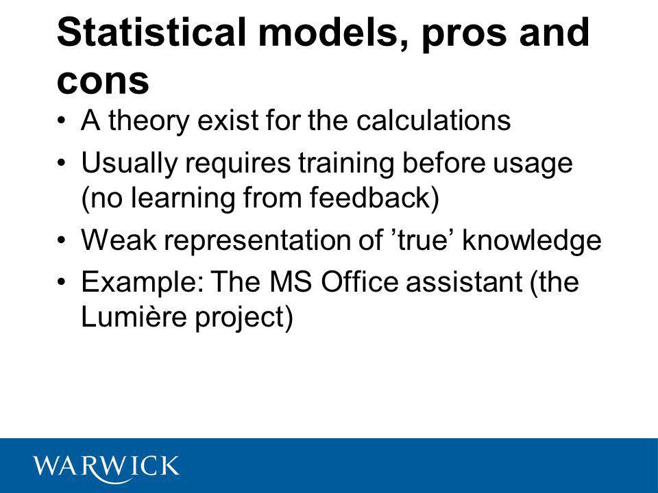 Statistical models, pros and cons A theory exist for the calculations Usually requires training before usage (no learning from feedback) Weak representation of true knowledge Example: The MS Office assistant (the Lumière project)