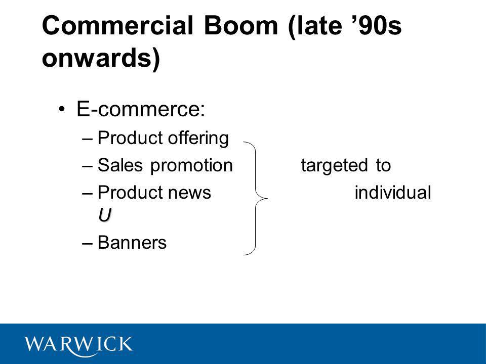 Commercial Boom (late 90s onwards) E-commerce: –Product offering –Sales promotion targeted to U –Product news individual U –Banners