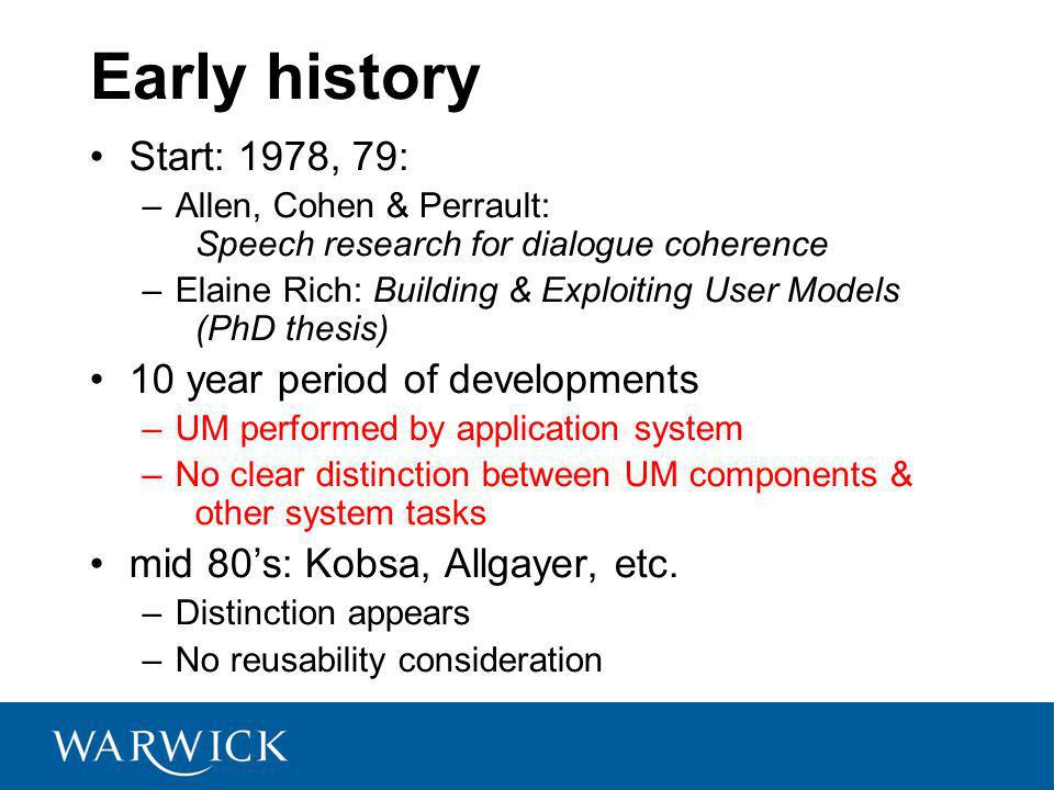 Early history Start: 1978, 79: –Allen, Cohen & Perrault: Speech research for dialogue coherence –Elaine Rich: Building & Exploiting User Models (PhD thesis) 10 year period of developments –UM performed by application system –No clear distinction between UM components & other system tasks mid 80s: Kobsa, Allgayer, etc.