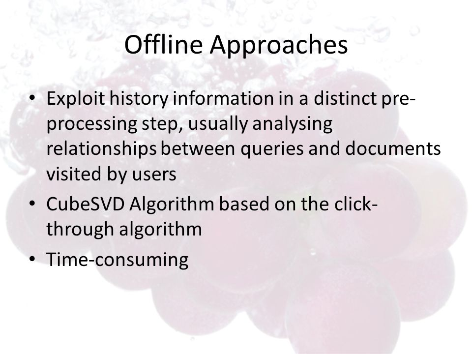 Offline Approaches Exploit history information in a distinct pre- processing step, usually analysing relationships between queries and documents visit