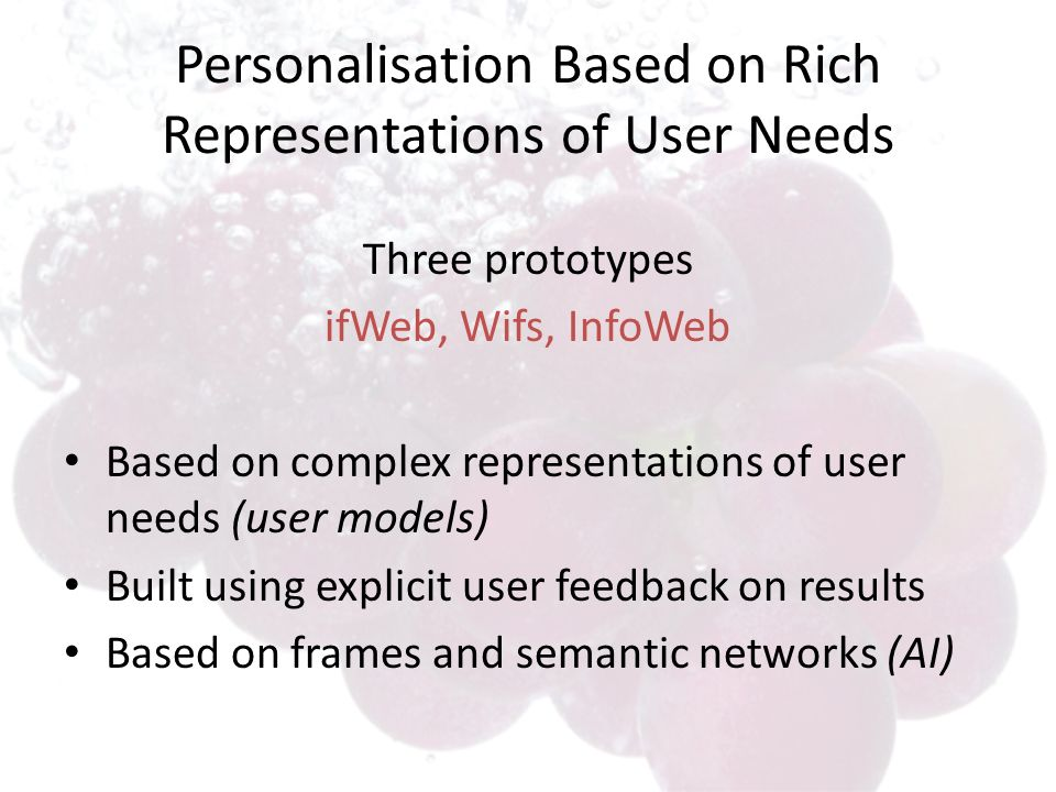 Personalisation Based on Rich Representations of User Needs Three prototypes ifWeb, Wifs, InfoWeb Based on complex representations of user needs (user models) Built using explicit user feedback on results Based on frames and semantic networks (AI)