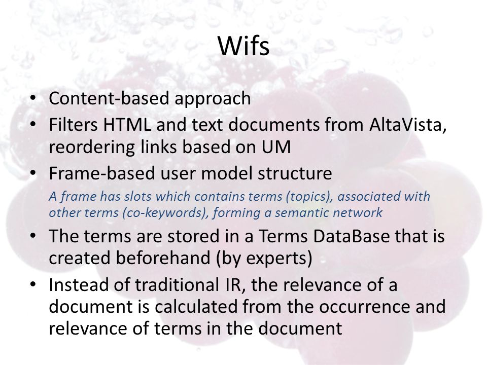 Wifs Content-based approach Filters HTML and text documents from AltaVista, reordering links based on UM Frame-based user model structure A frame has slots which contains terms (topics), associated with other terms (co-keywords), forming a semantic network The terms are stored in a Terms DataBase that is created beforehand (by experts) Instead of traditional IR, the relevance of a document is calculated from the occurrence and relevance of terms in the document