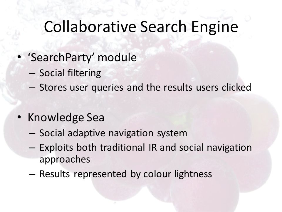 Collaborative Search Engine SearchParty module – Social filtering – Stores user queries and the results users clicked Knowledge Sea – Social adaptive navigation system – Exploits both traditional IR and social navigation approaches – Results represented by colour lightness