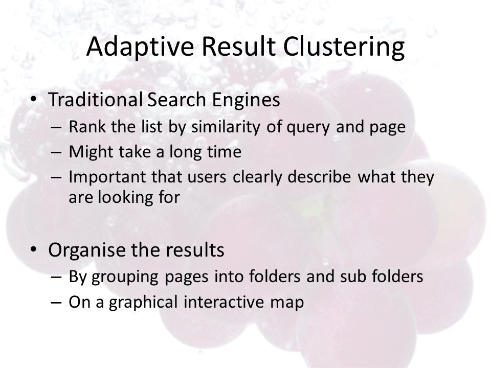 Adaptive Result Clustering Traditional Search Engines – Rank the list by similarity of query and page – Might take a long time – Important that users clearly describe what they are looking for Organise the results – By grouping pages into folders and sub folders – On a graphical interactive map