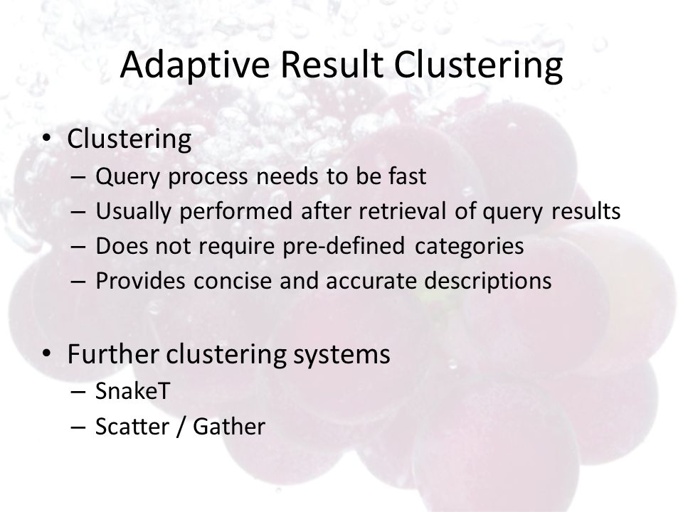 Adaptive Result Clustering Clustering – Query process needs to be fast – Usually performed after retrieval of query results – Does not require pre-def