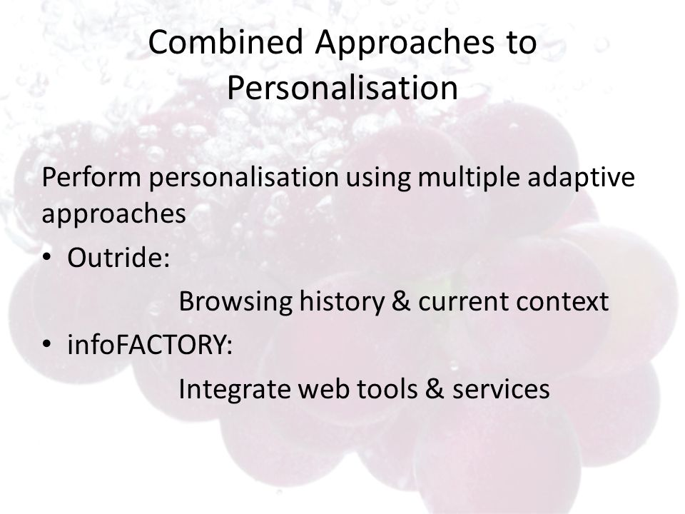 Combined Approaches to Personalisation Perform personalisation using multiple adaptive approaches Outride: Browsing history & current context infoFACT