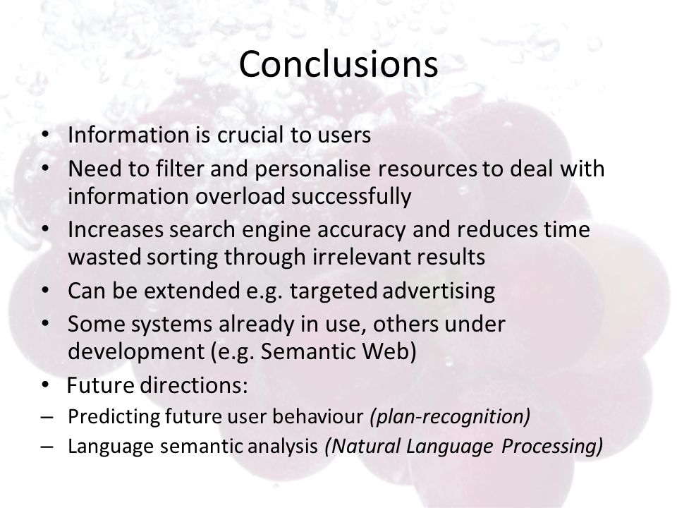 Conclusions Information is crucial to users Need to filter and personalise resources to deal with information overload successfully Increases search engine accuracy and reduces time wasted sorting through irrelevant results Can be extended e.g.