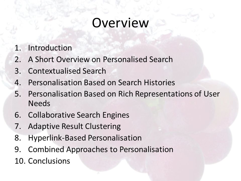 Overview 1.Introduction 2.A Short Overview on Personalised Search 3.Contextualised Search 4.Personalisation Based on Search Histories 5.Personalisation Based on Rich Representations of User Needs 6.Collaborative Search Engines 7.Adaptive Result Clustering 8.Hyperlink-Based Personalisation 9.Combined Approaches to Personalisation 10.Conclusions