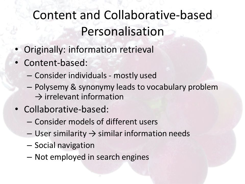 Content and Collaborative-based Personalisation Originally: information retrieval Content-based: – Consider individuals - mostly used – Polysemy & synonymy leads to vocabulary problem irrelevant information Collaborative-based: – Consider models of different users – User similarity similar information needs – Social navigation – Not employed in search engines