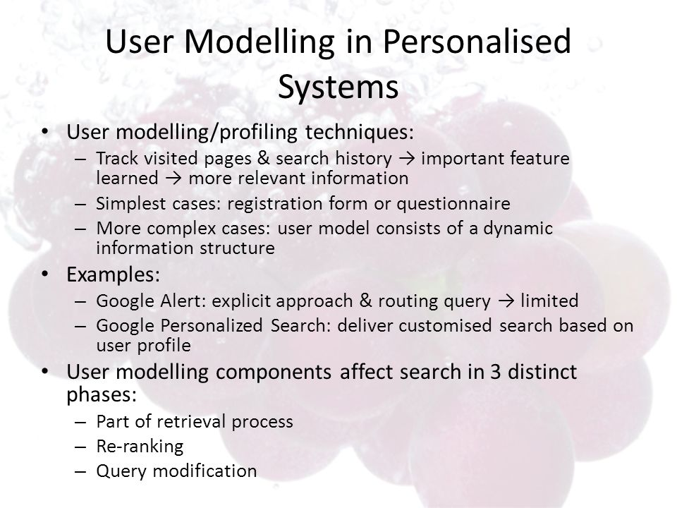 User Modelling in Personalised Systems User modelling/profiling techniques: – Track visited pages & search history important feature learned more relevant information – Simplest cases: registration form or questionnaire – More complex cases: user model consists of a dynamic information structure Examples: – Google Alert: explicit approach & routing query limited – Google Personalized Search: deliver customised search based on user profile User modelling components affect search in 3 distinct phases: – Part of retrieval process – Re-ranking – Query modification