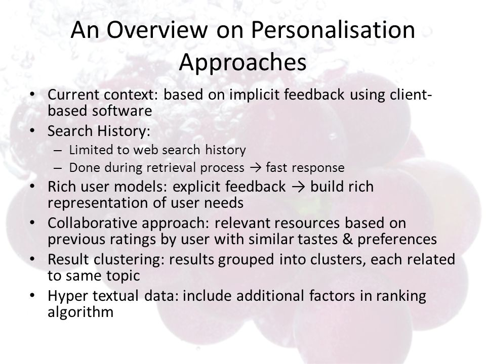 An Overview on Personalisation Approaches Current context: based on implicit feedback using client- based software Search History: – Limited to web search history – Done during retrieval process fast response Rich user models: explicit feedback build rich representation of user needs Collaborative approach: relevant resources based on previous ratings by user with similar tastes & preferences Result clustering: results grouped into clusters, each related to same topic Hyper textual data: include additional factors in ranking algorithm