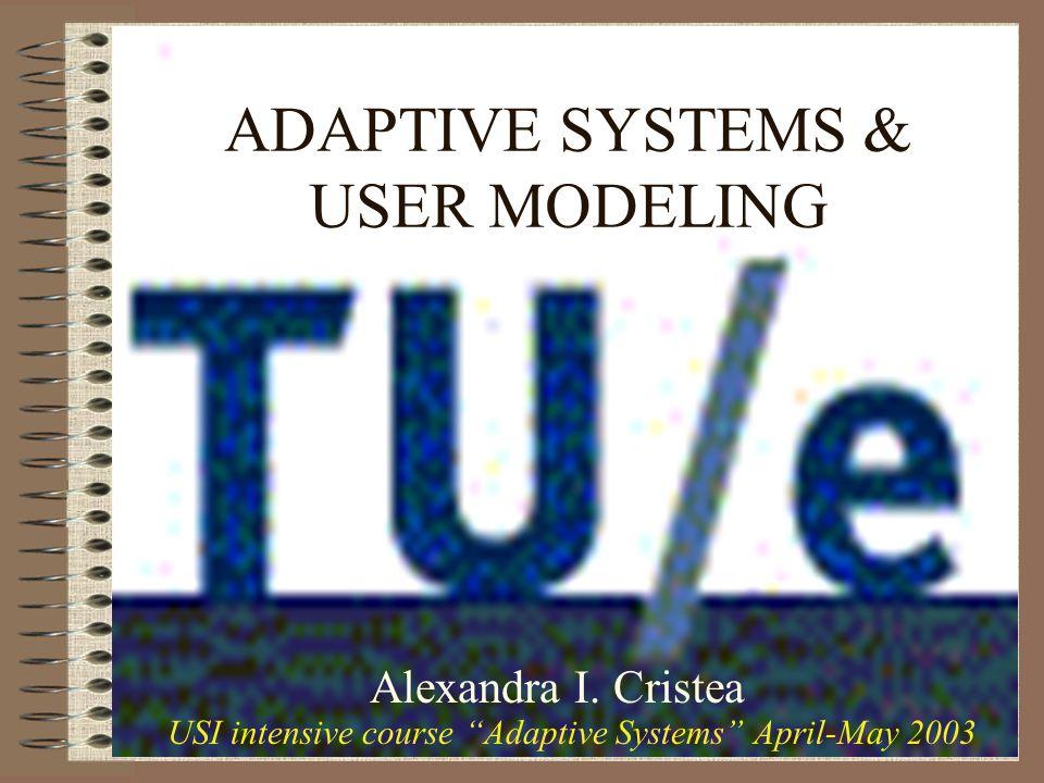 ADAPTIVE SYSTEMS & USER MODELING Alexandra I. Cristea USI intensive course Adaptive Systems April-May 2003