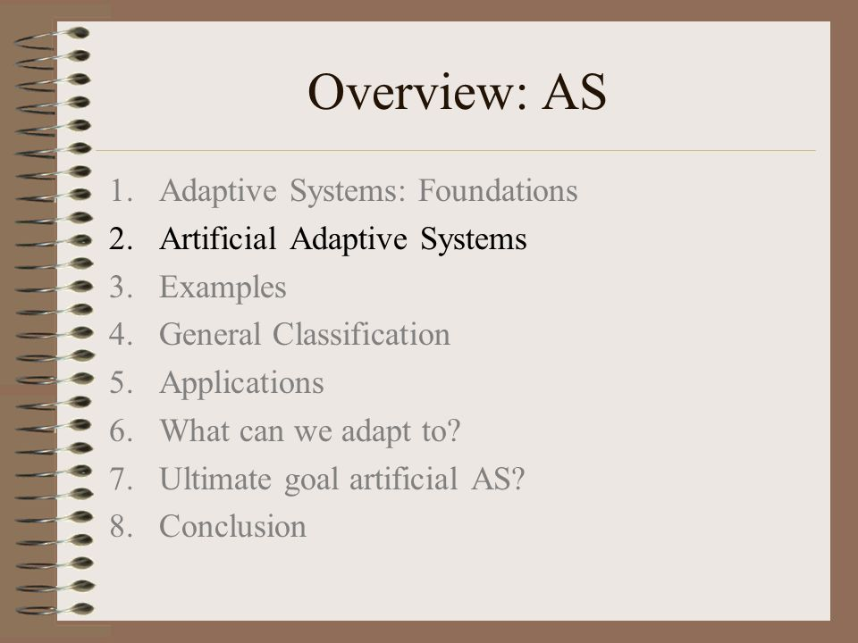 Overview: AS 1.Adaptive Systems: Foundations 2.Artificial Adaptive Systems 3.Examples 4.General Classification 5.Applications 6.What can we adapt to.