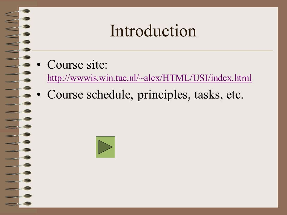 Introduction Course site: http://wwwis.win.tue.nl/~alex/HTML/USI/index.html http://wwwis.win.tue.nl/~alex/HTML/USI/index.html Course schedule, principles, tasks, etc.
