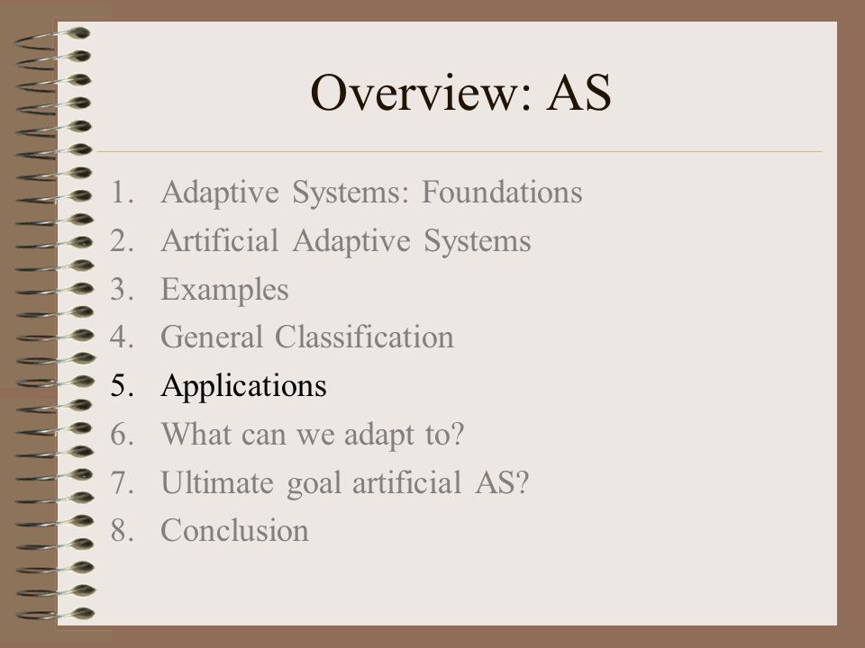 Overview: AS 1.Adaptive Systems: Foundations 2.Artificial Adaptive Systems 3.Examples 4.General Classification 5.Applications 6.What can we adapt to?