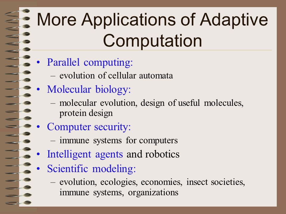 More Applications of Adaptive Computation Parallel computing: –evolution of cellular automata Molecular biology: –molecular evolution, design of useful molecules, protein design Computer security: –immune systems for computers Intelligent agents and robotics Scientific modeling: –evolution, ecologies, economies, insect societies, immune systems, organizations