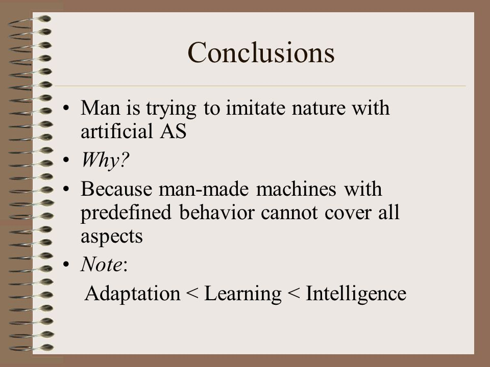 Conclusions Man is trying to imitate nature with artificial AS Why? Because man-made machines with predefined behavior cannot cover all aspects Note:
