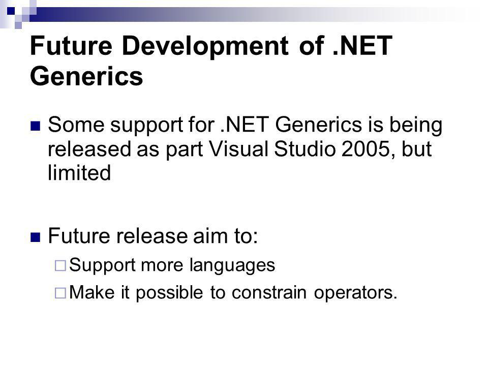 Future Development of.NET Generics Some support for.NET Generics is being released as part Visual Studio 2005, but limited Future release aim to: Support more languages Make it possible to constrain operators.