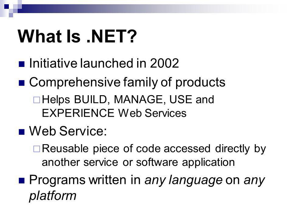 What Is.NET? Initiative launched in 2002 Comprehensive family of products Helps BUILD, MANAGE, USE and EXPERIENCE Web Services Web Service: Reusable p