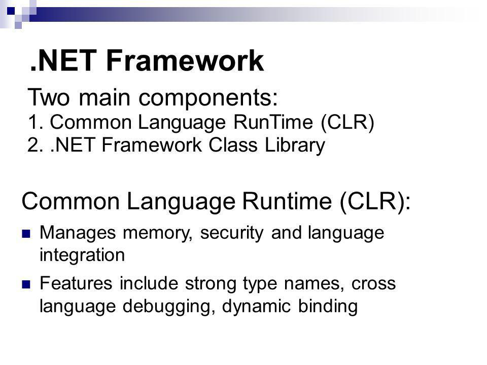 Common Language Runtime (CLR): Manages memory, security and language integration Features include strong type names, cross language debugging, dynamic binding.NET Framework Two main components: 1.