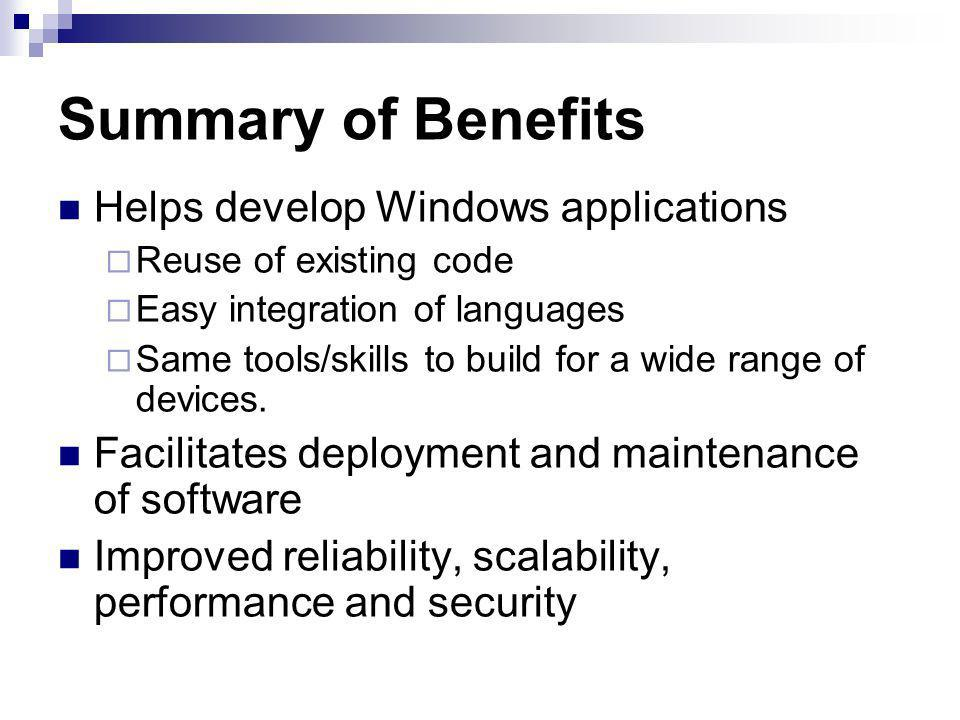 Summary of Benefits Helps develop Windows applications Reuse of existing code Easy integration of languages Same tools/skills to build for a wide range of devices.