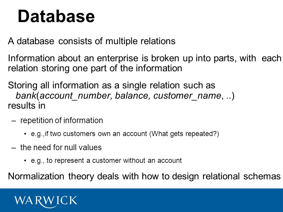 Database A database consists of multiple relations Information about an enterprise is broken up into parts, with each relation storing one part of the