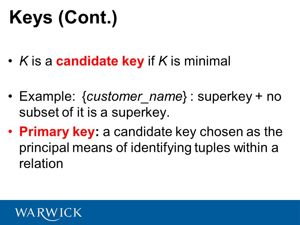 Keys (Cont.) K is a candidate key if K is minimal Example: {customer_name} : superkey + no subset of it is a superkey. Primary key: a candidate key ch