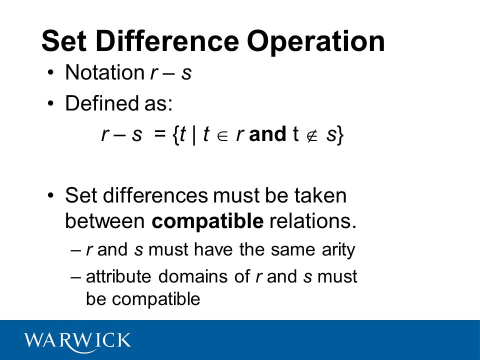 Set Difference Operation Notation r – s Defined as: r – s = {t | t r and t s} Set differences must be taken between compatible relations. –r and s mus