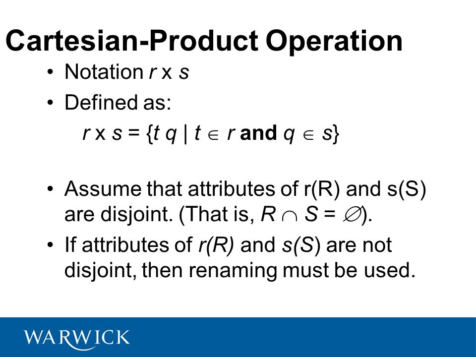 Cartesian-Product Operation Notation r x s Defined as: r x s = {t q | t r and q s} Assume that attributes of r(R) and s(S) are disjoint. (That is, R S