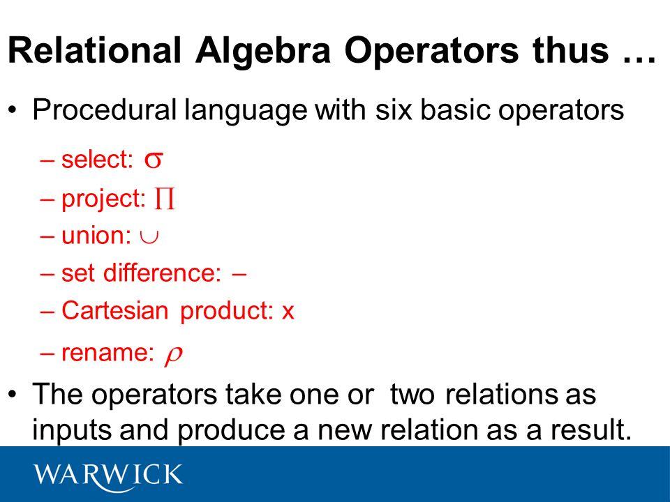 Relational Algebra Operators thus … Procedural language with six basic operators –select: –project: –union: –set difference: – –Cartesian product: x –
