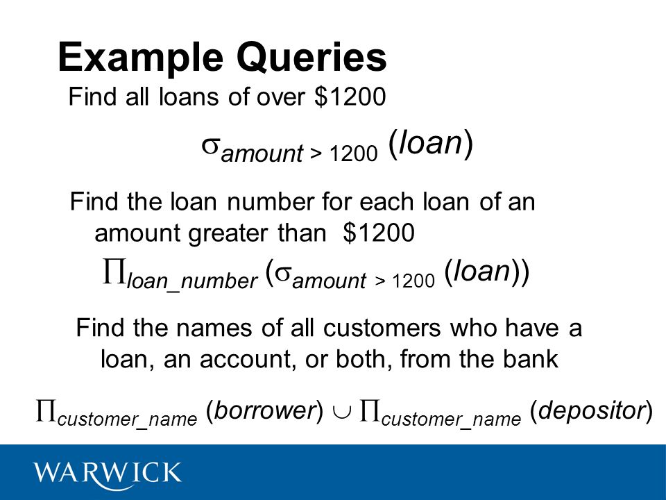 Example Queries Find all loans of over $1200 Find the loan number for each loan of an amount greater than $1200 amount > 1200 (loan) loan_number ( amo