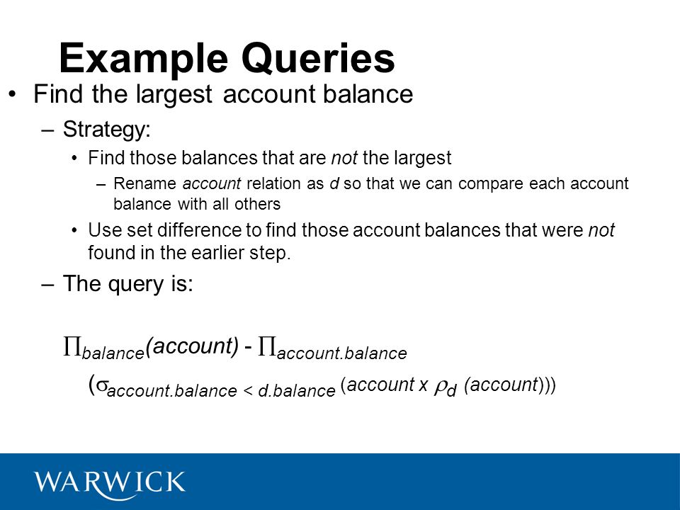 Example Queries Find the largest account balance –Strategy: Find those balances that are not the largest –Rename account relation as d so that we can