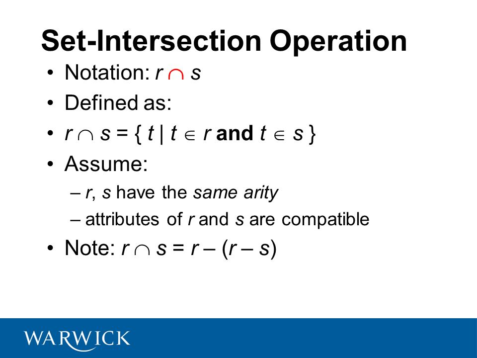 Set-Intersection Operation Notation: r s Defined as: r s = { t | t r and t s } Assume: –r, s have the same arity –attributes of r and s are compatible