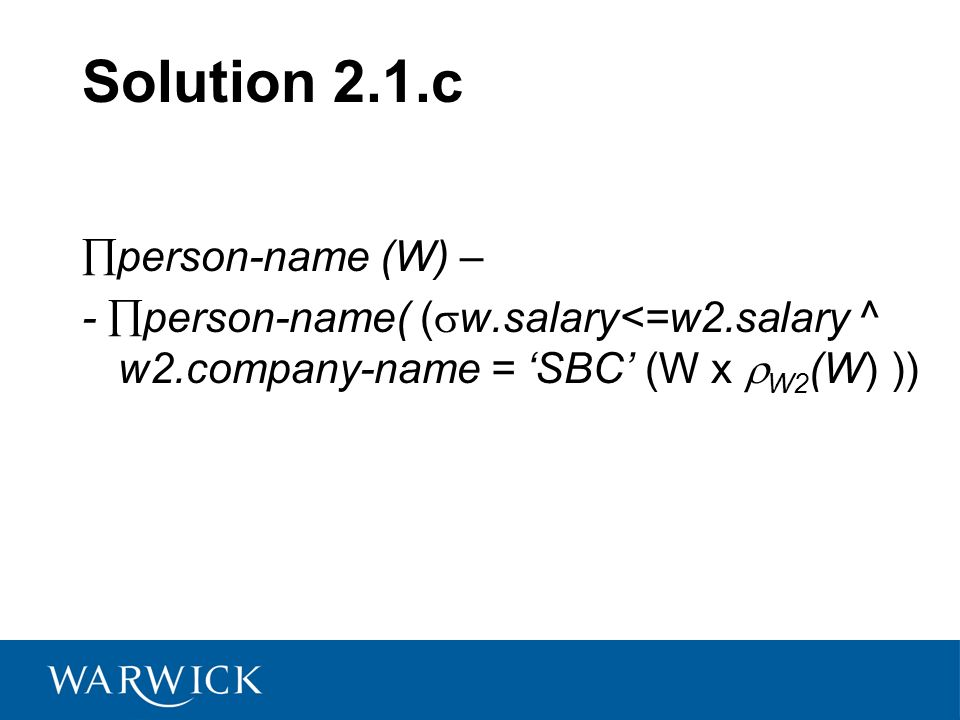 Solution 2.1.c person-name (W) – - person-name( ( w.salary<=w2.salary ^ w2.company-name = SBC (W x W2 (W) ))