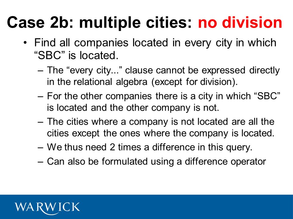 Case 2b: multiple cities: no division Find all companies located in every city in which SBC is located. –The every city... clause cannot be expressed