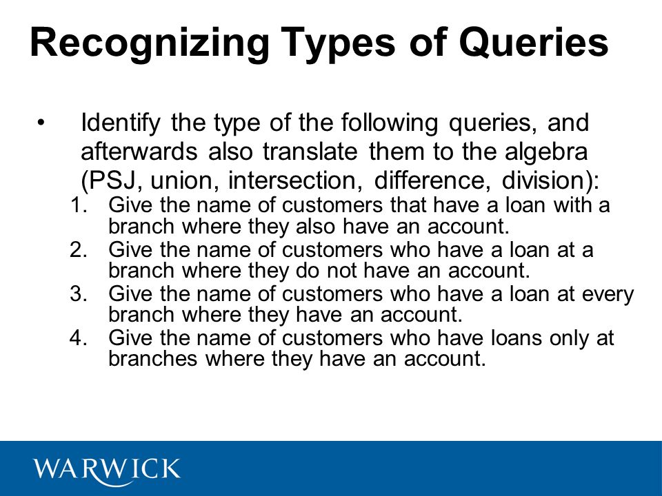 Recognizing Types of Queries Identify the type of the following queries, and afterwards also translate them to the algebra (PSJ, union, intersection,