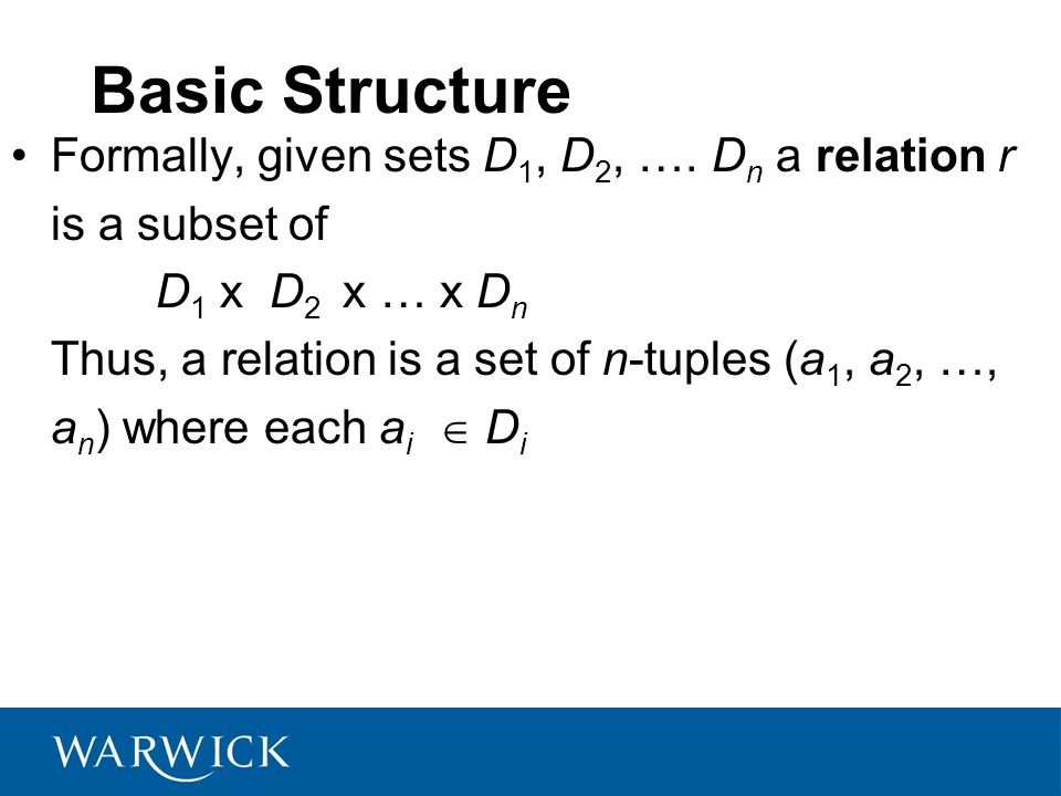 Basic Structure Formally, given sets D 1, D 2, …. D n a relation r is a subset of D 1 x D 2 x … x D n Thus, a relation is a set of n-tuples (a 1, a 2,