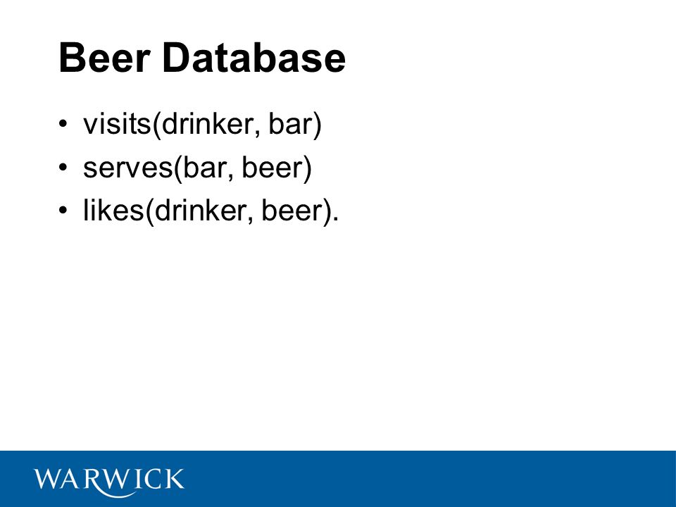 Beer Database visits(drinker, bar) serves(bar, beer) likes(drinker, beer).