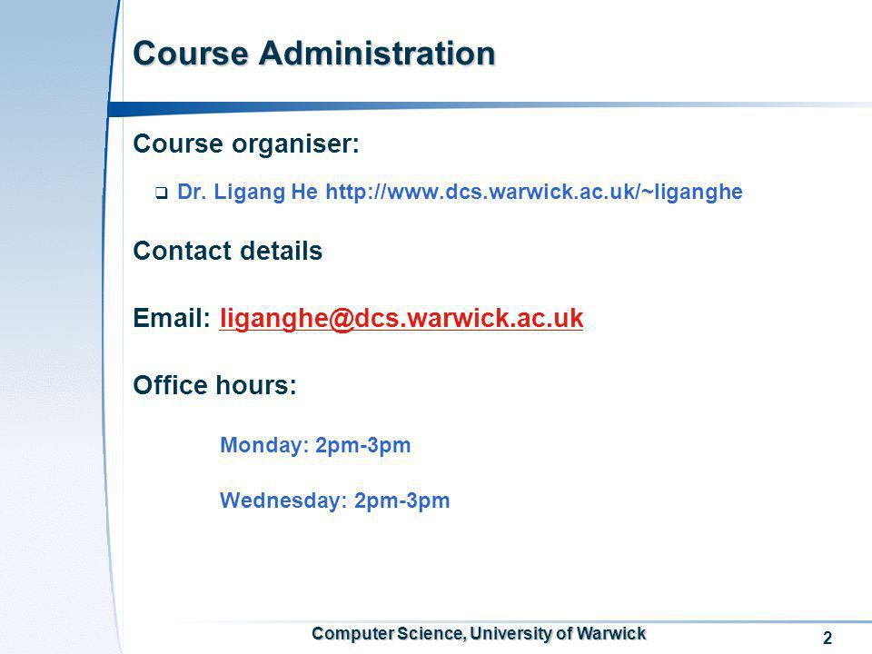2 Computer Science, University of Warwick Course Administration Course organiser: Dr. Ligang He http://www.dcs.warwick.ac.uk/~liganghe Contact details