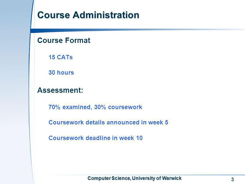 3 Computer Science, University of Warwick Course Administration Course Format 15 CATs 30 hours Assessment: 70% examined, 30% coursework Coursework det