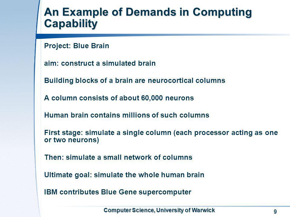 9 Computer Science, University of Warwick An Example of Demands in Computing Capability Project: Blue Brain aim: construct a simulated brain Building