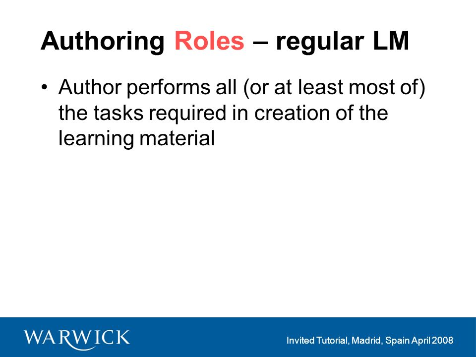 Invited Tutorial, Madrid, Spain April 2008 Authoring Roles – regular LM Author performs all (or at least most of) the tasks required in creation of th
