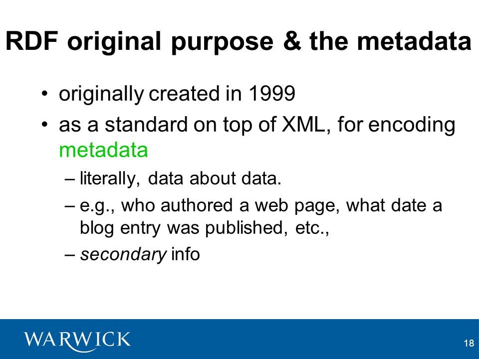 18 RDF original purpose & the metadata originally created in 1999 as a standard on top of XML, for encoding metadata –literally, data about data.