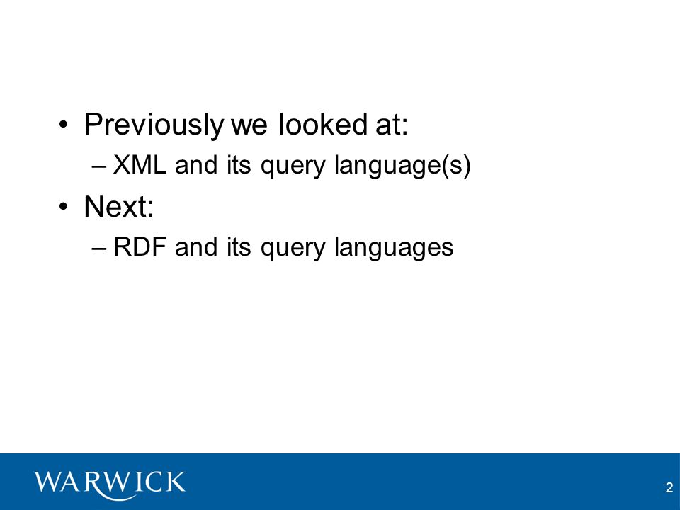 2 Previously we looked at: –XML and its query language(s) Next: –RDF and its query languages