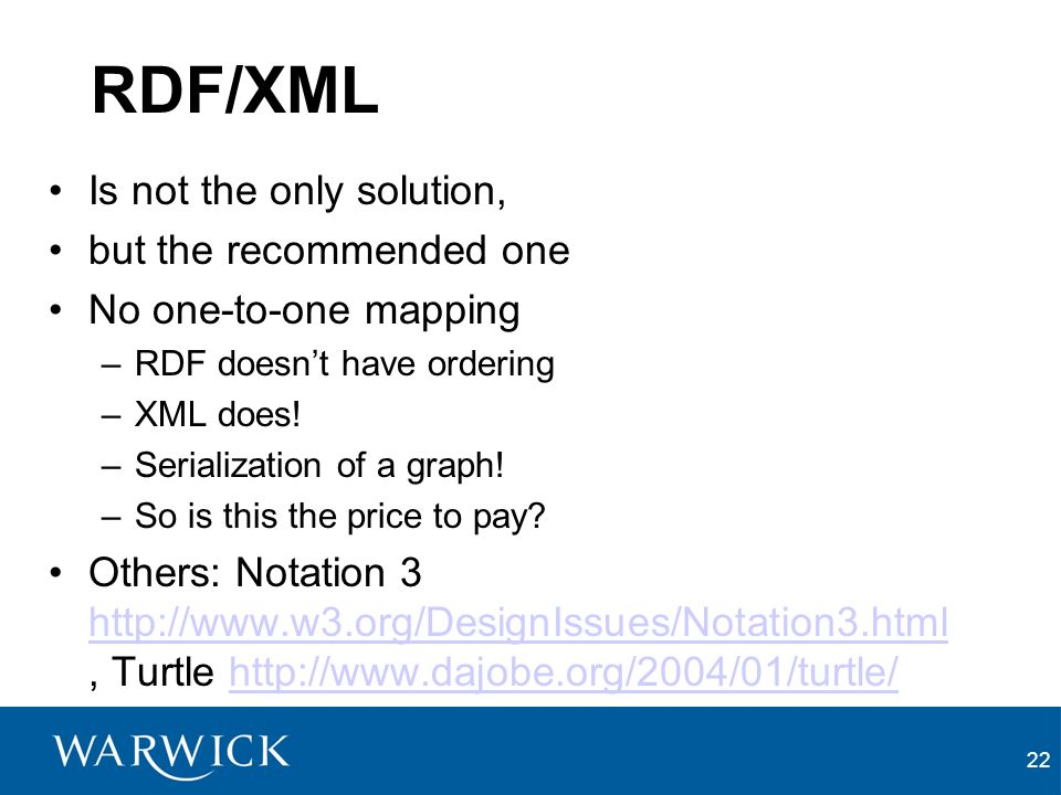 22 RDF/XML Is not the only solution, but the recommended one No one-to-one mapping –RDF doesnt have ordering –XML does.