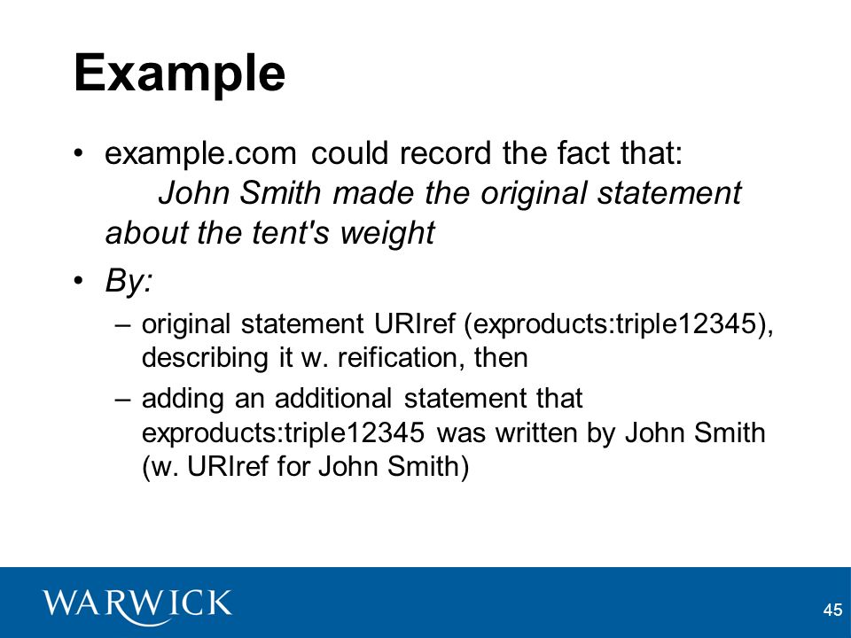 45 Example example.com could record the fact that: John Smith made the original statement about the tent s weight By: –original statement URIref (exproducts:triple12345), describing it w.