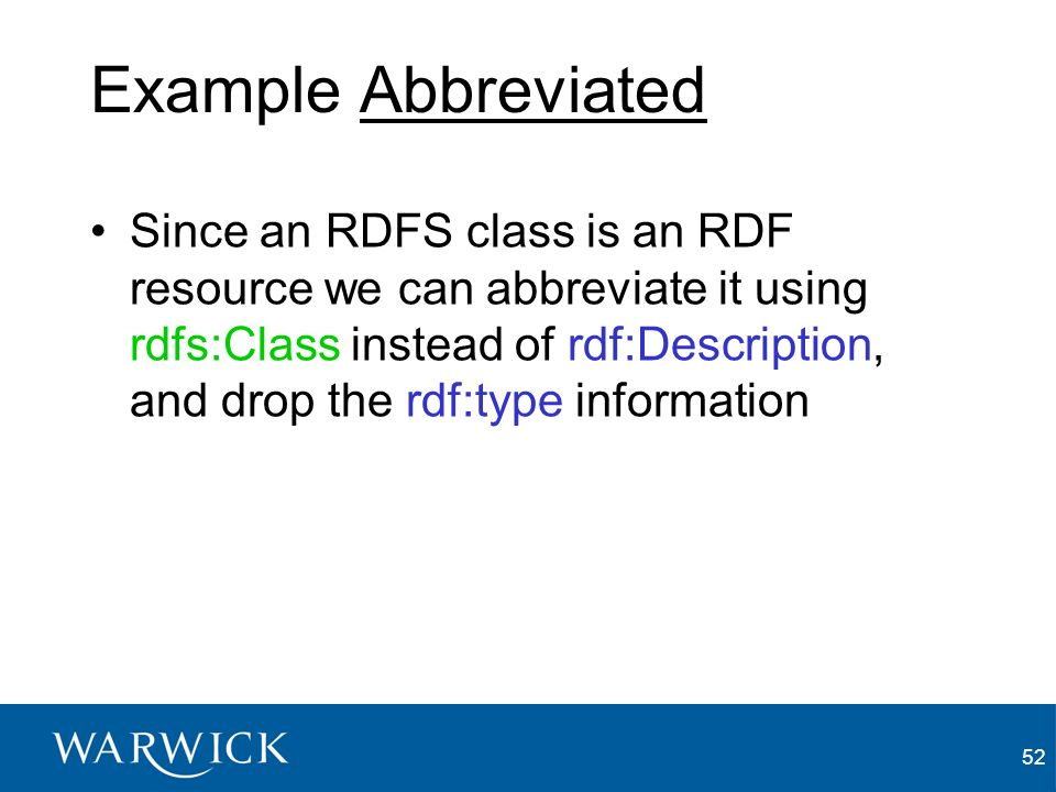 52 Example Abbreviated Since an RDFS class is an RDF resource we can abbreviate it using rdfs:Class instead of rdf:Description, and drop the rdf:type information